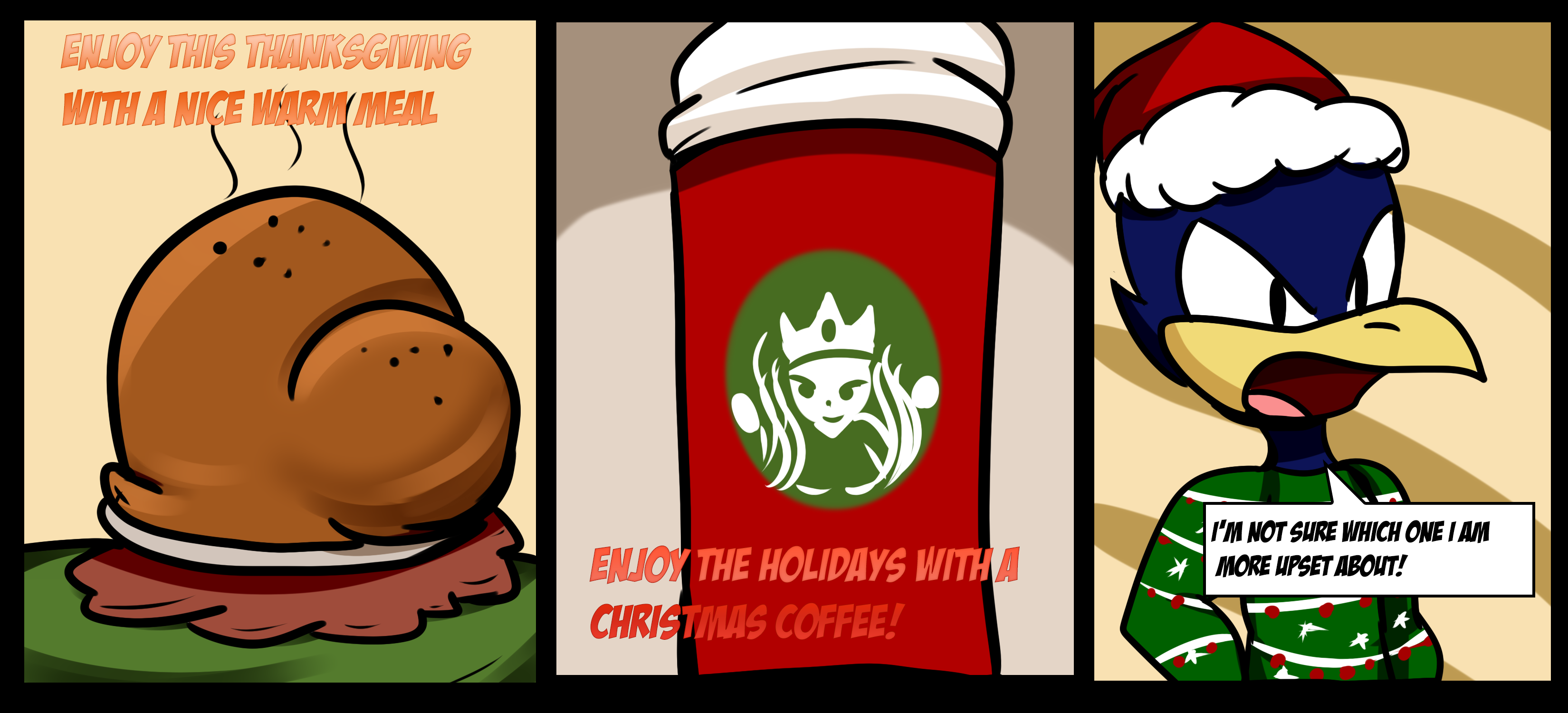 "Panel 1: Cartoon of a turkey with the text, ""Enjoy this Thanksgiving with a nice warm meal."" Panel 2: A cartoon of a well known coffee company's cup. Text, ""Enjoy the holidays with a Christmas Coffee!"" Panel 3: Lil' Hawkster says, ""I'm not sure which one I'm more upset about!"""
